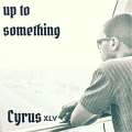 Cyrus XLV - Up To Something